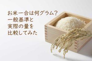 お米一合やお米の炊飯後が何グラムかの一般基準と実際の量を比較