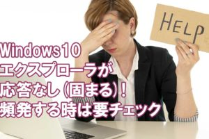 Windows10エクスプローラが応答なし(固まる)!頻発する時は要チェック